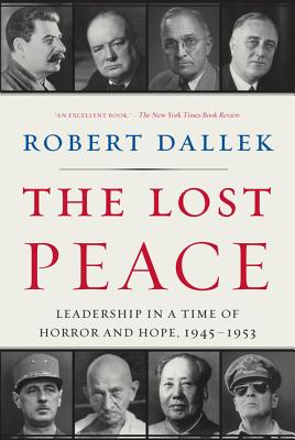 The Lost Peace: Leadership in a Time of Horror and Hope, 1945-1953 - Dallek, Robert