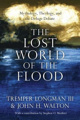 The Lost World of the Flood: Mythology, Theology, and the Deluge Debate - Longman, Tremper, Dr., and Walton, John H