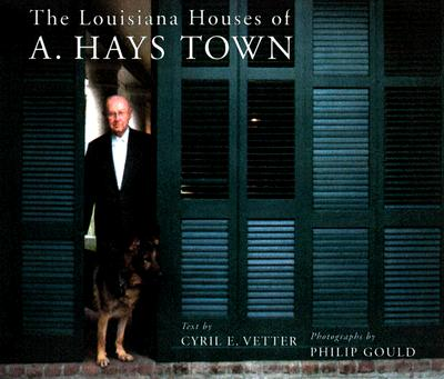 The Louisiana Houses of A. Hays Town - Vetter, Cyril E, and Gould, Philip (Photographer)