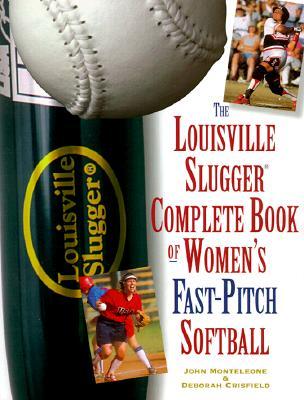 The Louisville Slugger Complete Book of Women's Fast-Pitch Softball - Monteleone, John, and Crisfield, Deborah