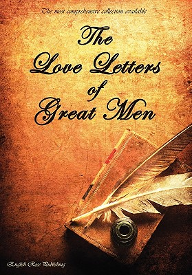 The Love Letters of Great Men - The Most Comprehensive Collection Available - Albert, Prince, and Bonaparte, Napoleon, and Lawrence, D H