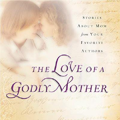 The Love of a Godly Mother: Stories about Mom from Your Favorite Authors - Gibbs, Terri (Editor)