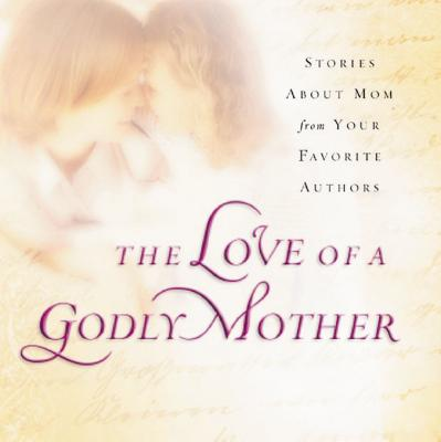 The Love of a Godly Mother: Stories about Mom from Your Favorite Authors - Thomas Nelson