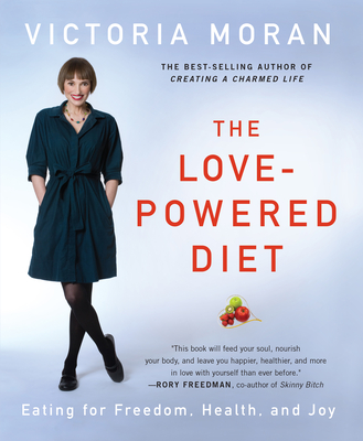 The Love-Powered Diet: Eating for Freedom, Health, and Joy - Moran, Victoria
