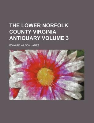 The Lower Norfolk County Virginia Antiquary Volume 3 - James, Edward Wilson