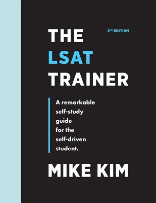 The LSAT Trainer: A Remarkable Self-Study Guide For The Self-Driven Student - Kim, Mike