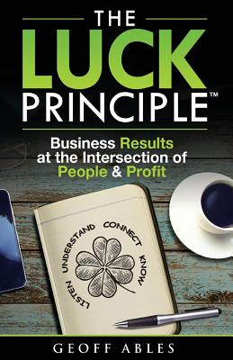 The Luck Principle: Business Results at the Intersection of People and Profit - Ables, Geoff