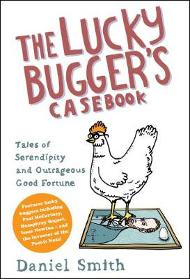 The Lucky Bugger's Casebook: Tales of Serendipity and Outrageous Good Fortune - Smith, Daniel M.