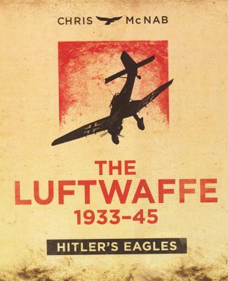 The Luftwaffe 1933-45: Hitler's Eagles - McNab, Chris