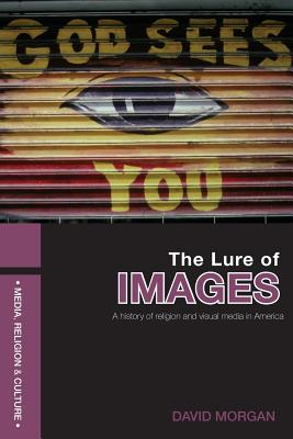 The Lure of Images: A History of Religion and Visual Media in America - Morgan, David