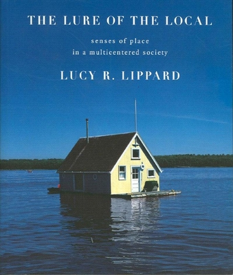 The Lure of the Local: Senses of Place in a Multicentered Society - Lippard, Lucy R