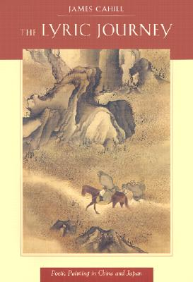 The Lyric Journey: Poetic Painting in China and Japan - Cahill, James, Professor