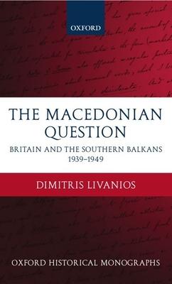 The Macedonian Question: Britain and the Southern Balkans 1939-1949 - Livanios, Dimitris