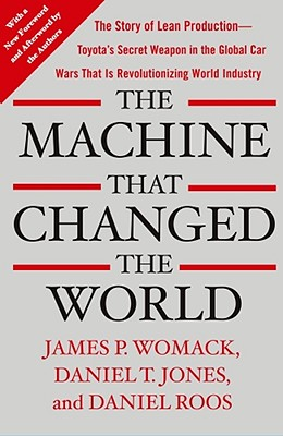 The Machine That Changed the World: The Story of Lean Production-- Toyota's Secret Weapon in the Global Car Wars That Is Now Revolutionizing World Industry - Womack, James P, and Jones, Daniel T, and Roos, Daniel