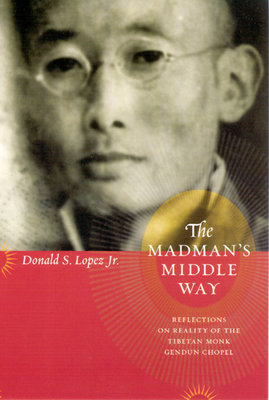 The Madman's Middle Way: Reflections on Reality of the Tibetan Monk Gendun Chopel - Lopez Jr, Donald S