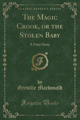 The Magic Crook, or the Stolen Baby: A Fairy Story (Classic Reprint) - MacDonald, Greville