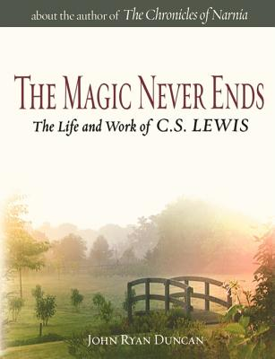 The Magic Never Ends: The Life and Work of C.S. Lewis - Duncan, John Ryan