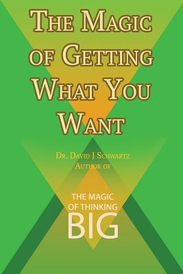 The Magic of Getting What You Want by David J. Schwartz author of The Magic of Thinking Big - Schwartz, David J