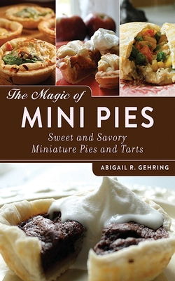 The Magic of Mini Pies: Sweet and Savory Miniature Pies and Tarts - Gehring, Abigail R