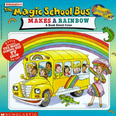 The Magic School Bus Makes a Rainbow: A Book about Color: A Book about Color - Scholastic Books, and Cole, Joanna, and Bloom, George Arthur