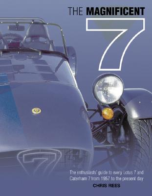 The Magnificent 7: The Enthusiast's Guide to Every Lotus 7 and Caterham 7, from 1957 to the Present Day - Rees, Chris
