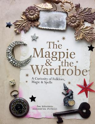 The Magpie and the Wardrobe: A Curiosity of Folklore, Magic and Spells - McKechnie, Sam, and Portelli, Alexandrine