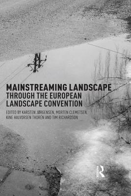 The Mainstreaming Landscape Through the European Landscape Convention: Concept, Policy and Practice - Jorgensen, Karsten (Editor), and Clemetsen, Morten (Editor), and Thoren, Anne-Karine Halvorsen (Editor)