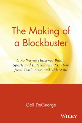 The Making of a Blockbuster: How Wayne Huizenga Built a Sports and Entertainment Empire from Trash, Grit, and Videotape - DeGeorge, Gail