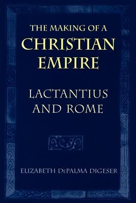 The Making of a Christian Empire: Lactantius and Rome - Digeser, Elizabeth Depalma