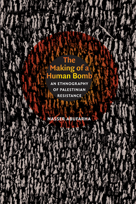 The Making of a Human Bomb: An Ethnography of Palestinian Resistance - Abufarha, Nasser