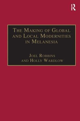 The Making of Global and Local Modernities in Melanesia: Humiliation, Transformation and the Nature of Cultural Change - Wardlow, Holly, and Robbins, Joel (Editor)