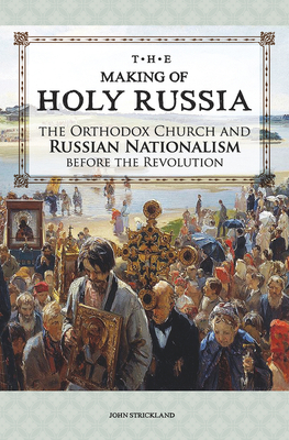 The Making of Holy Russia: The Orthodox Church and Russian Nationalism Before the Revolution - Strickland, John