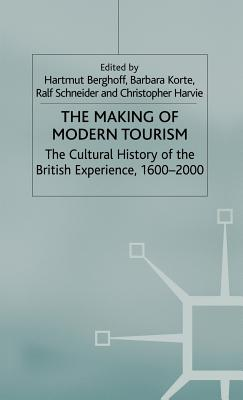 The Making of Modern Tourism: The Cultural History of the British Experience, 1600-2000 - Korte, Barbara (Editor), and Harvie, C (Editor), and Schneider, R (Editor)