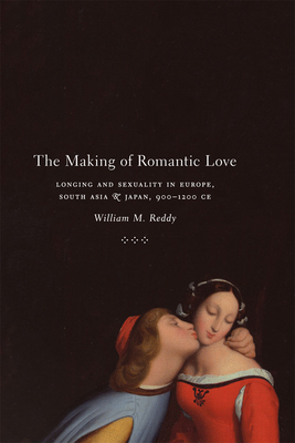 The Making of Romantic Love: Longing and Sexuality in Europe, South Asia, and Japan, 900-1200 CE - Reddy, William M
