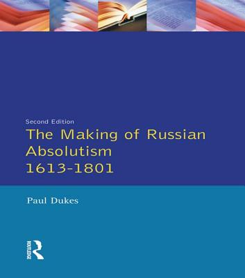 The Making of Russian Absolutism 1613-1801 - Dukes, Paul, Sir