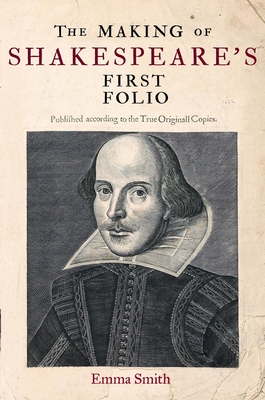 The Making of Shakespeare's First Folio - Smith, Emma
