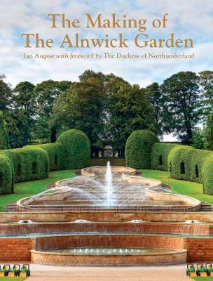 The Making of the Alnwick Garden: A Journey with the Duchess - August, Ian, and The Duchess of Northumberland (Foreword by)
