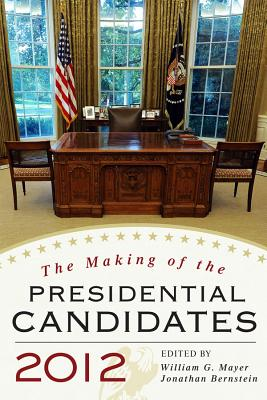 The Making of the Presidential Candidates 2012 - Mayer, William G (Editor), and Bernstein, Jonathan (Editor), and Steger, Wayne P (Contributions by)