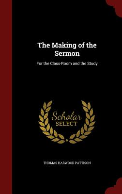 The Making of the Sermon: For the Class-Room and the Study - Pattison, Thomas Harwood