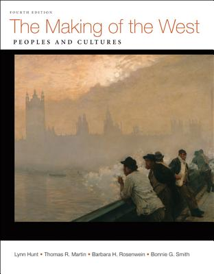 The Making of the West: Peoples and Cultures - Hunt, Lynn, and Martin, Thomas R, Professor, and Rosenwein, Barbara H