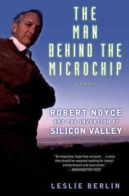 The Man Behind the Microchip: Robert Noyce and the Invention of Silicon Valley - Berlin, Leslie