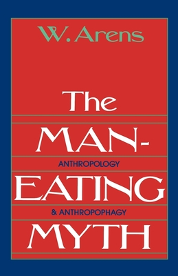 The Man-Eating Myth: Anthropology and Anthropophagy - Arens, William