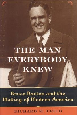 The Man Everybody Knew: Bruce Barton and the Making of Modern America - Fried, Richard M