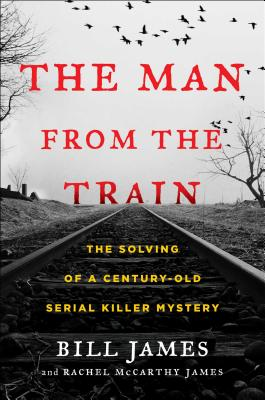 The Man from the Train: The Solving of a Century-Old Serial Killer Mystery - James, Bill, Dr., and James, Rachel McCarthy