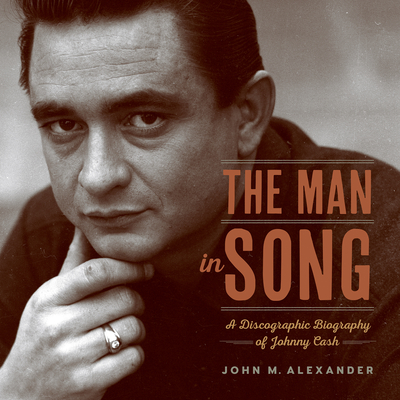 The Man in Song: A Discographic Biography of Johnny Cash - Alexander, John M