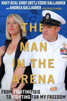 The Man in the Arena: From Fighting Isis to Fighting for My Freedom - Gallagher, Eddie, and Gallagher, Andrea, and Symonds, Andy