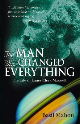 The Man Who Changed Everything: The Life of James Clerk Maxwell - Mahon, Basil