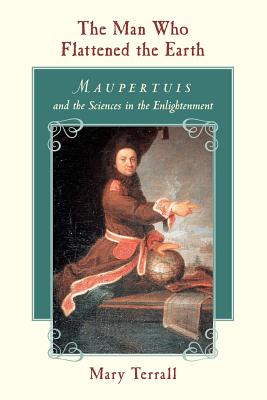 The Man Who Flattened the Earth: Maupertuis and the Sciences in the Enlightenment - Terrall, Mary