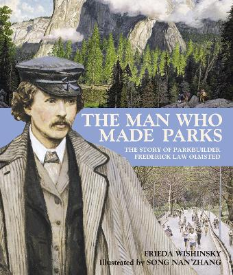 The Man Who Made Parks: The Story of Parkbuilder Frederick Law Olmsted - Wishinsky, Frieda