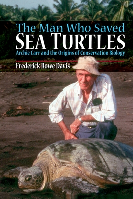 The Man Who Saved Sea Turtles: Archie Carr and the Origins of Conservation Biology - Davis, Frederick Rowe